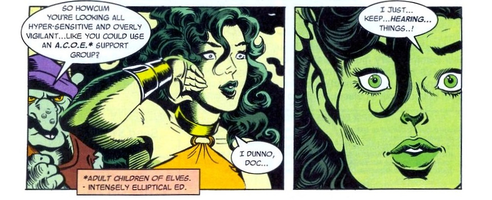 "Two panel from the bottom of a page. Panel 1: SheHulk is shown with gold around her wrists and throat, and a simple orange wrap attached to her necklace. She is drawn in a high fantasy style, and her body and features look slightly smaller than usual, whiler her haird curls romantically around her face, one lock dangling between the eyes. To the left, a goblin with a large warty nose, yellow eyes and a purple hat asks ""So howcum you're looking all hyper-sensitive and overly vigilant... like you could use an A.C.O.E* support group. A pink box at the bottom explains ""Adult Children of Elves. - Intensely Elliptical Ed. She-Hulk replied ""I dunno, Doc..."" The second panel is closely focused on She-Hulk's face and showing the tips of her right hand touching her right ear, which is pointed to resemble an elf's ear. Her eyes are wide, and she is saying: ""I just… keep… hearing… things..!"""