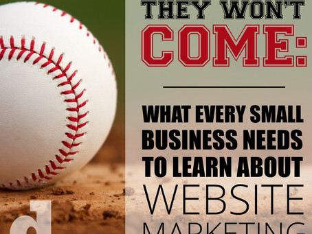 If You Build It, They Will not Come: What Every Business Needs To Learn About Website Marketing
