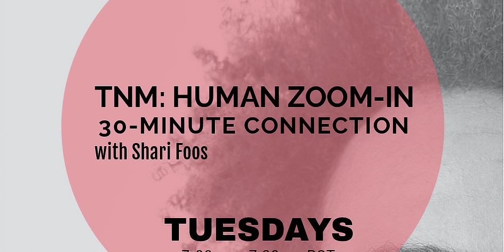TNM: Tuesday Human Zoom-In 30-Minute Connection with Shari Foos