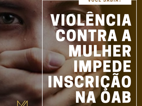 VIOLÊNCIA CONTRA MULHER IMPEDE INSCRIÇÃO NOS QUADROS DA OAB