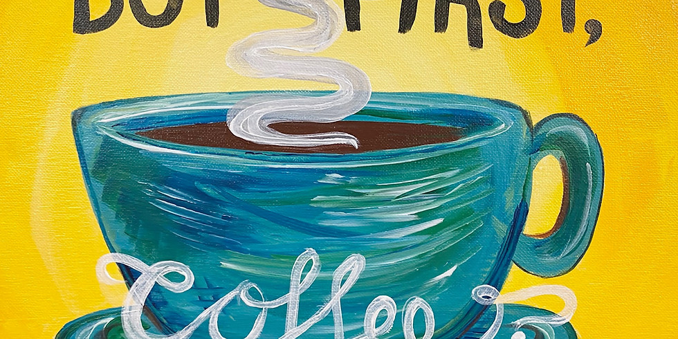 """""""But First, Coffee"""" Paint Night!"""