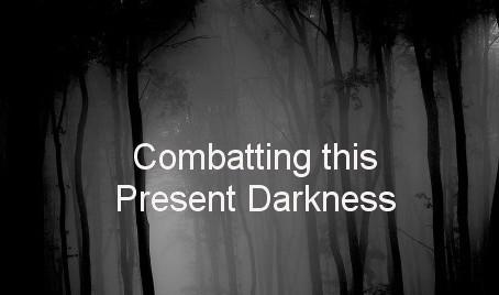 Combatting this Present Darkness