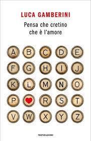 """Novità editoriale: """"Pensa che cretino che è l'amore"""" di Luca Gamberini"""