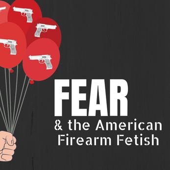 Fear & the American Firearm Fetish