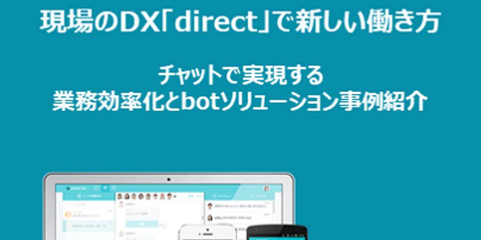 現場のDX「direct」で新しい働き方 ~チャットで実現する業務効率化とbotソリューション事例紹介~