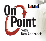 On Point with Tom Ashbrook of NPR