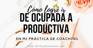 Cómo logré ir de ocupada a productiva en mi práctica de coaching.