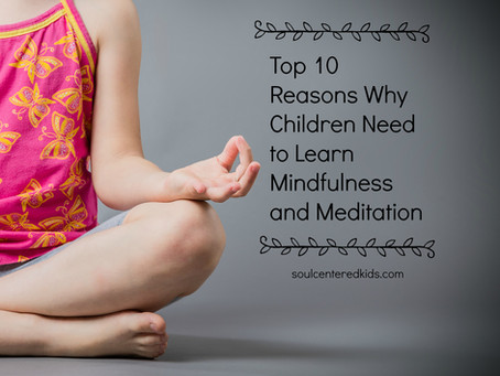 The Top 10 Reasons Why Children Need to Learn Mindfulness and Meditation