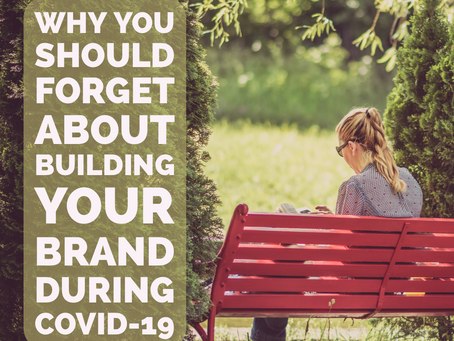 WHY YOU SHOULD FORGET ABOUT BUILDING YOUR BRAND DURING COVID-19