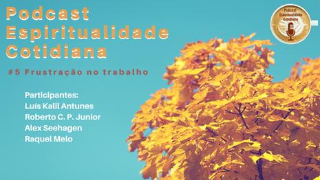 PODCAST ESPIRITUALIDADE COTIDIANA - EPISÓDIO 5: FRUSTRAÇÃO NO TRABALHO
