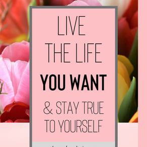Live the Life You Want and Stay True to Yourself