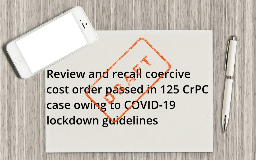 Review and recall coercive cost order passed in 125 CrPC case owing to COVID-19 lockdown guidelines