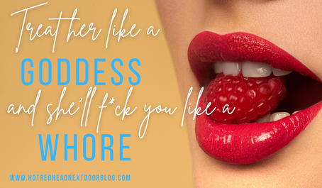 Treat her like a goddess and she will f*ck you like a wh*re!