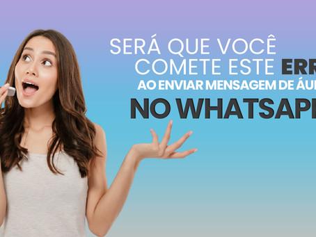 Será que você comete este erro ao enviar mensagens de áudio no WhatsApp?