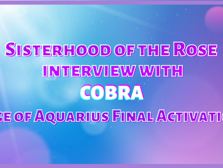 "Sisterhood of the Rose Interview with Cobra ""Age of Aquarius Final Activation"""