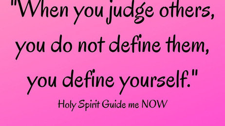 When you JUDGE OTHERS, you do not define them, you define YOURSELF.