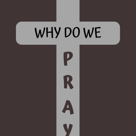 WHY EVEN PRAY?