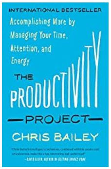 Productivity Project: Accomplishing More by Managing Your Time, Attention, and Energy, by Chris Bailey