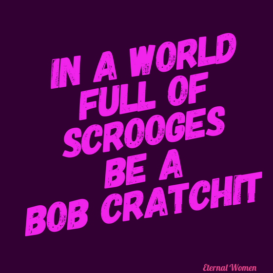 In a World Full of Scrooges Be a Bob Cratchit