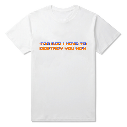 Too Bad I Have To Destroy You Now T-Shirt - Premium Quality