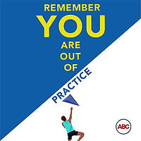 Remember, you are out of practice