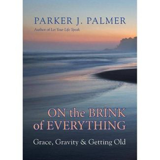 On the Brink of Everything: Grace,Gravity & Getting Old by Parker J. Palmer