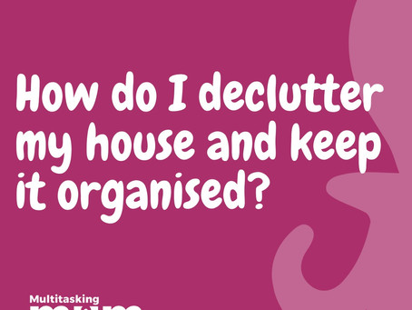 How do I declutter my house and keep it organised?