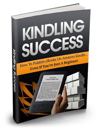Kindling Success: How to Publish ebooks on Amazon Kindle.....EVEN IF YOUR JUST A