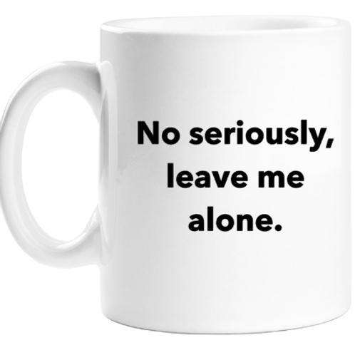 No Seriously, Leave Me Alone Mug