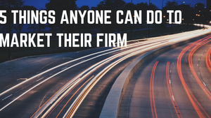 Five things anyone can do to market their firm