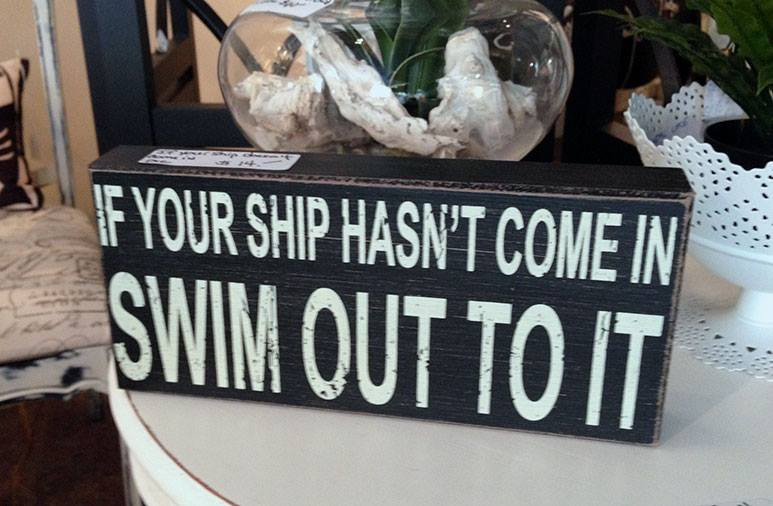 If your ship hasn't come in, swim out to it
