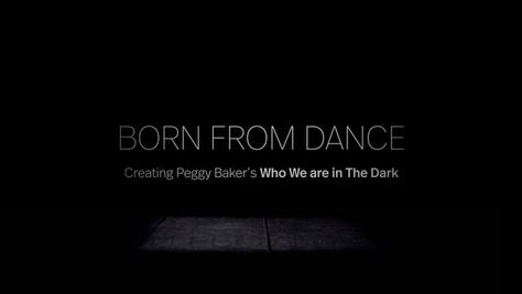Born From Dance: Creating Peggy Baker's who we are in the dark