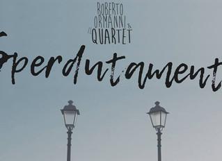 """""""Sperdutamente"""" è il nuovo singolo di Roberto Ormanni & il Quartet"""