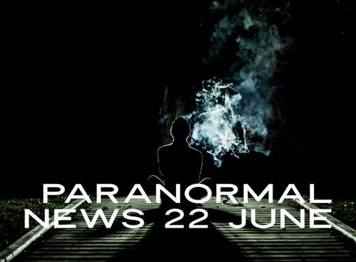 Paranormal News! 22 June 2019