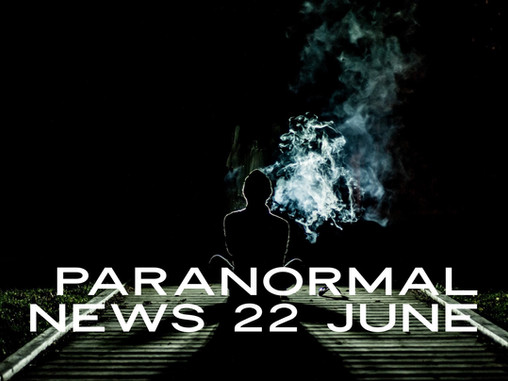 Paranormal News! 22 June 2019