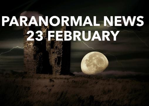 Paranormal News! 23 February 2018