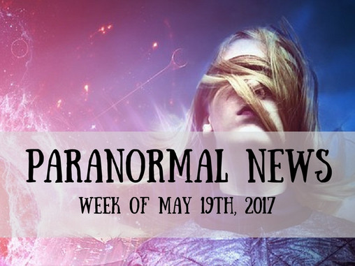 Paranormal News This Week! 19 May 2017