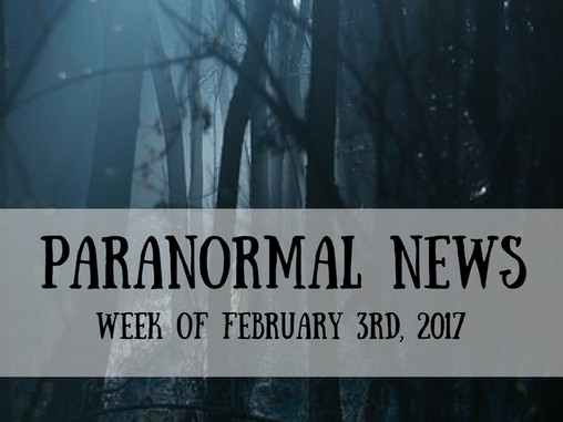 Paranormal News This Week! Feb 3, 2017