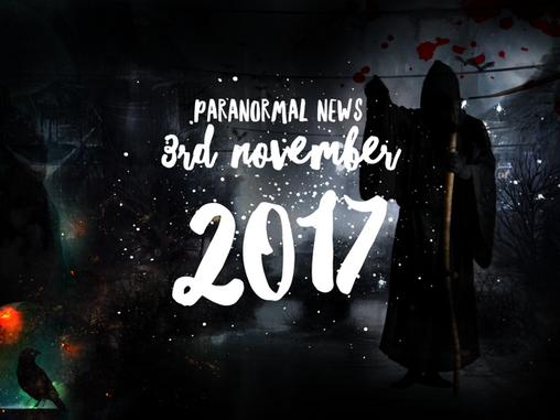 Paranormal News! 3 November 2017