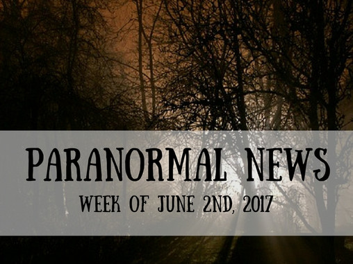 Paranormal News of the Week! 2 June 2017