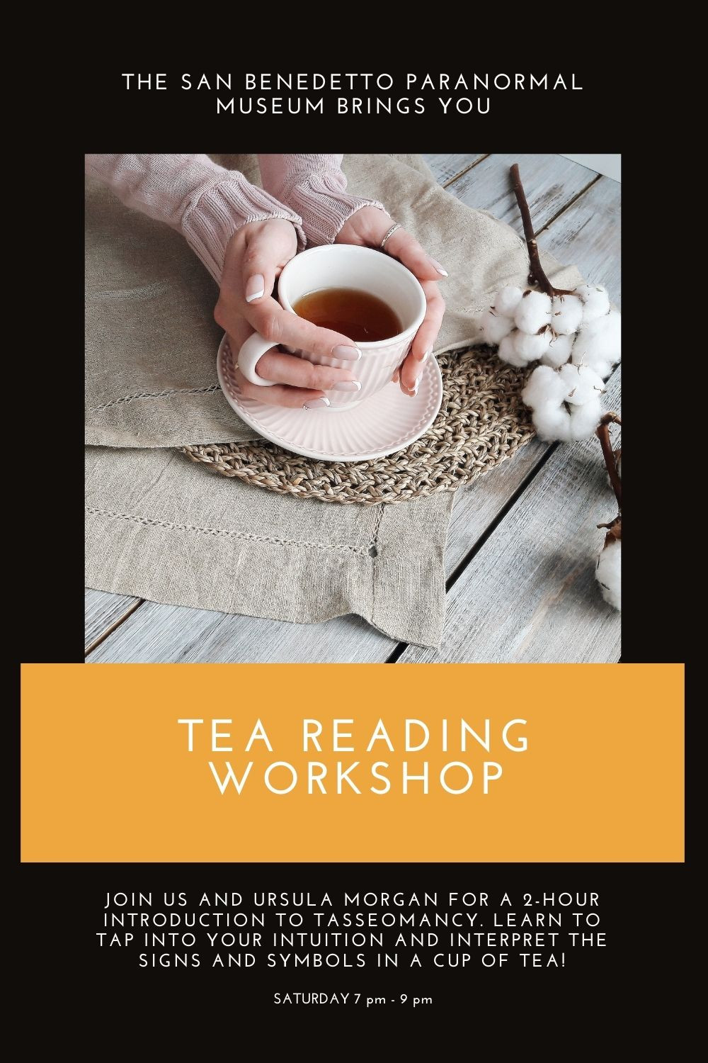 The San Benedetto Paranormal Museum Brings You a Tea Reading workshop. JOIN US AND URSULA MORGAN FOR A 2-HOUR INTRODUCTION TO TASSEOMANCY. lEARN to tap into your intuition and INTERPRET THE SIGNS AND SYMBOLS IN a cup of TEA!
