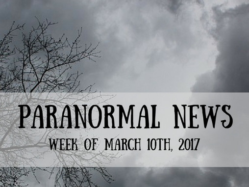 Paranormal News This Week! March 10, 2017