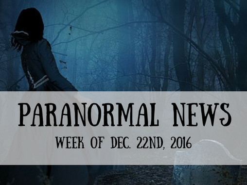 Paranormal News This Week! Dec. 23, 2016