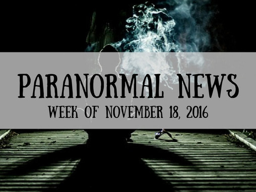 ParaNormal News This Week! Nov. 18, 2016