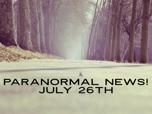 Paranormal News! 26 July