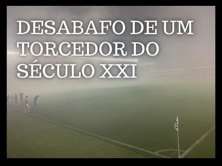 DESABAFO DE UM TORCEDOR DO SÉCULO XXI