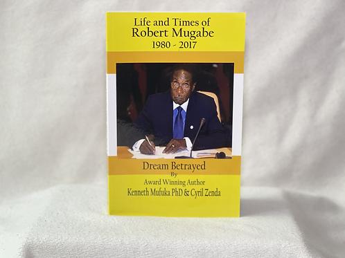 Life and Times of Robert Mugabe: Dream Betrayed 1980-2017