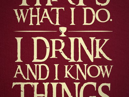 I Drink. And I know Things.