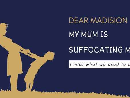 [Dear Madison] My Mum is Suffocating Me