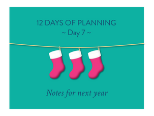 Day 7 of the 12 Days of Planning: Notes for next year